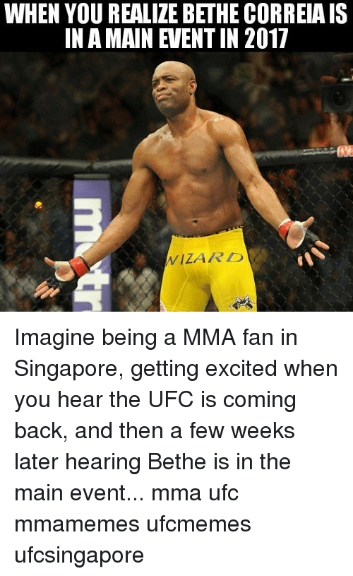 Main Event: WHEN YOU REALIZE BETHE CORREIA IS  IN A MAIN VEENTIN 2017  WIZARD Imagine being a MMA fan in Singapore, getting excited when you hear the UFC is coming back, and then a few weeks later hearing Bethe is in the main event... mma ufc mmamemes ufcmemes ufcsingapore