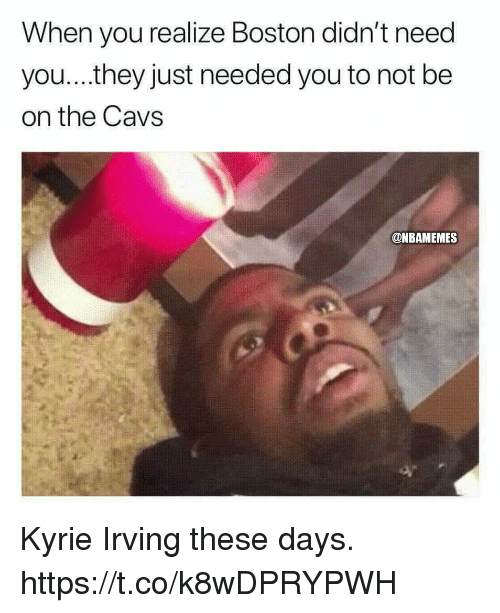 Cavs, Kyrie Irving, and Memes: When you realize Boston didn't need  you...they just needed you to not be  on the Cavs  @NBAMEMES Kyrie Irving these days. https://t.co/k8wDPRYPWH