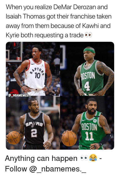 DeMar DeRozan: When you realize DeMar Derozan and  Isaiah Thomas got their franchise taken  away from them because of Kawhi and  Kyrie both requesting a trade  PTO  10  STON  e_NBAMEMES_  96  OSTON  2 Anything can happen 👀😂 - Follow @_nbamemes._