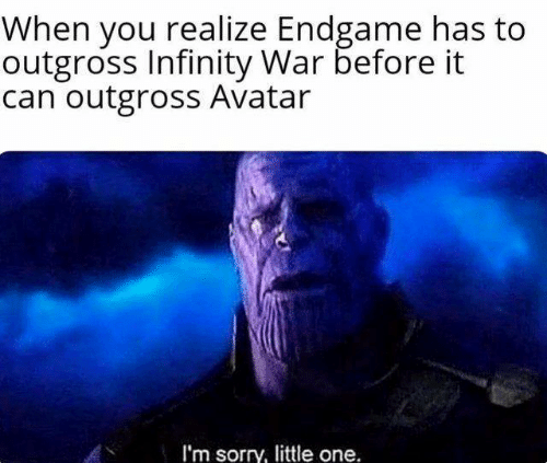 Memes, Sorry, and Avatar: When you realize Endgame has to  outgross Infinity War before it  can outgross Avatar  I'm sorry, little one.
