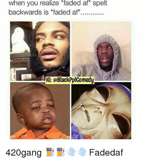 "Faded Af: when you realize ""faded af"" spelt  Catry Me  IG: @BlackPplComedy 420gang ⛽⛽💨💨 Fadedaf"
