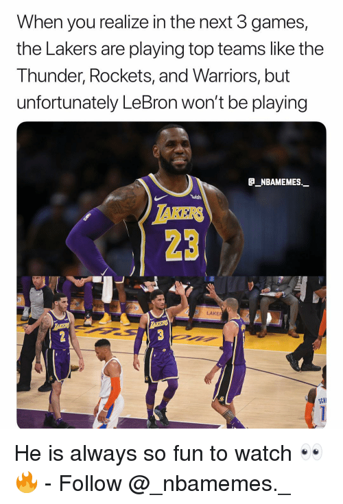 rockets: When you realize in the next 3 games,  the Lakers are playing top teams like the  Thunder, Rockets, and Warriors, but  unfortunately LeBron won't be playing  _NBAMEMES._  wish  AKERS  23  ER  LAKE  SCHI He is always so fun to watch 👀🔥 - Follow @_nbamemes._