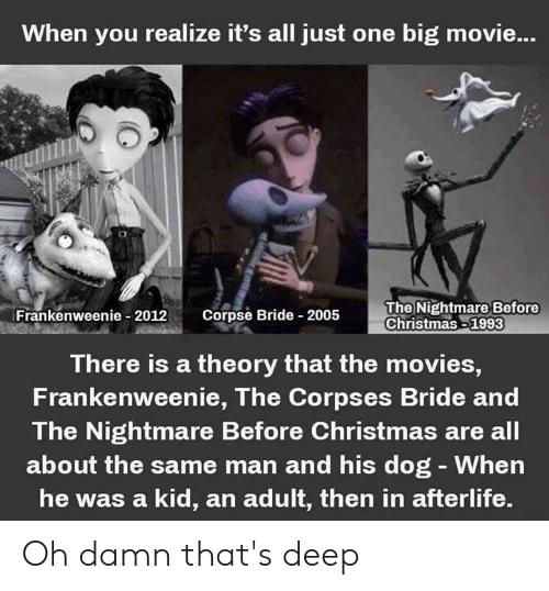 Christmas, Memes, and Movies: When you realize it's all just one big movie..  Frankenweee 2012 Corpse Bride 2005  The Nightmare Before  Christmas 1993  There is a theory that the movies,  Frankenweenie, The Corpses Bride and  The Nightmare Before Christmas are all  about the same man and his dog -When  he was a kid, an adult, then in afterlife. Oh damn that's deep