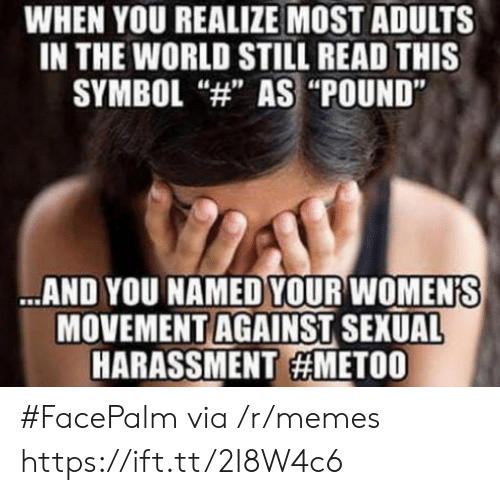 """Facepalm, Memes, and World: WHEN YOU REALIZE MOST ADULTS  IN THE WORLD STILL READ THIS  SYMBOL """"4"""" AS """"POUND""""  AND YOU NAMED YOUR WOMEN'S  MOVEMENT AGAINST SEXUAL  HARASSMENT #FacePalm via /r/memes https://ift.tt/2I8W4c6"""