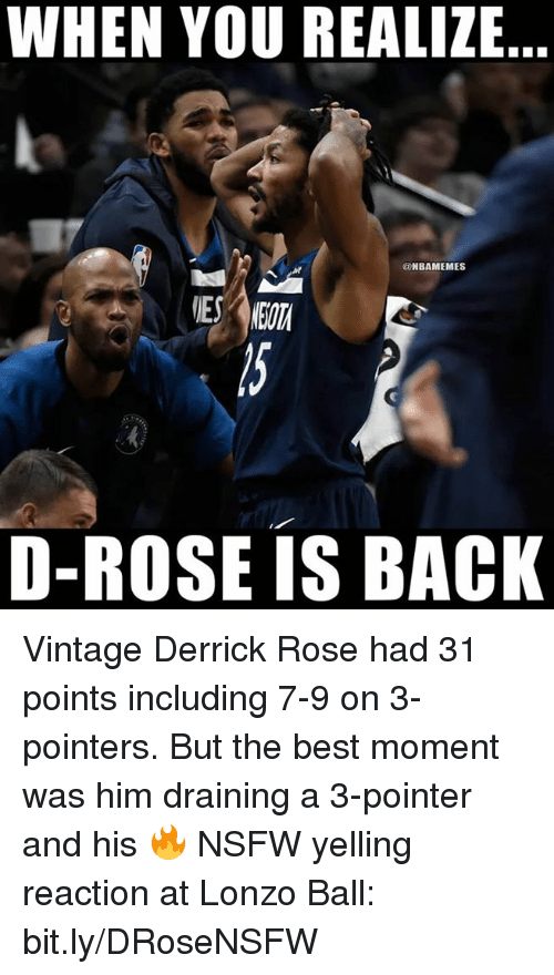 Lonzo Ball: WHEN YOU REALIZE  @NBAMEMES  D-ROSE IS BACK Vintage Derrick Rose had 31 points including 7-9 on 3-pointers.   But the best moment was him draining a 3-pointer and his 🔥 NSFW yelling reaction at Lonzo Ball: bit.ly/DRoseNSFW