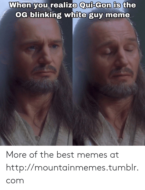 gon: When you realize Qui-Gon is the  OG blinking white guy meme More of the best memes at http://mountainmemes.tumblr.com