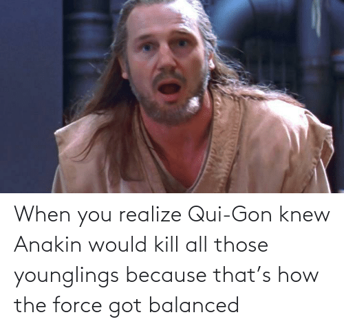 gon: When you realize Qui-Gon knew Anakin would kill all those younglings because that's how the force got balanced