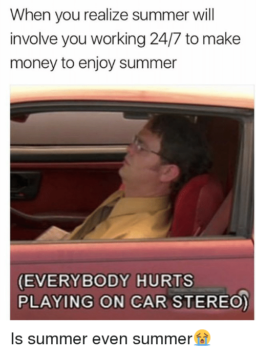 everybody hurts: When you realize summer will  involve you working 24/7 to make  money to enjoy summer  EVERYBODY HURTS  PLAYING ON CAR STEREO) Is summer even summer😭