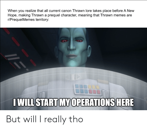 Memes, Canon, and Meaning: When you realize that all current canon Thrawn lore takes place before A New  Hope, making Thrawn a prequel character, meaning that Thrawn memes are  r/PrequelMemes territory:  IWILL START MY 0PERATIONS HERE But will I really tho