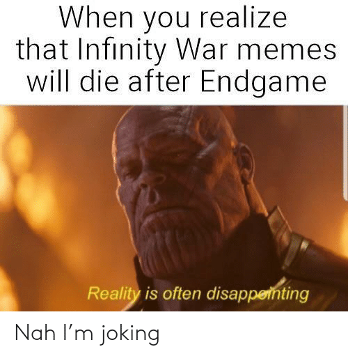 Memes, Infinity, and Reality: When you realize  that Infinity War memes  will die after Endgame  Reality is often disapperhting Nah I'm joking