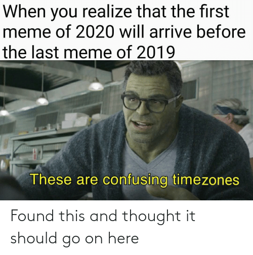 go on: When you realize that the first  meme of 2020 will arrive before  the last meme of 2019  These are confusing timezones Found this and thought it should go on here