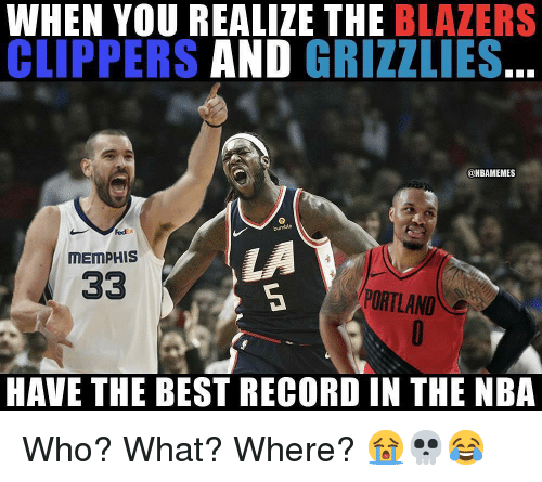 portland: WHEN YOU REALIZE THE BLAZERS  CLIPPERS AND GRIZZLIES.  @NBAMEMES  Fed  bumble  LA  MEMPHIS  PORTLAND  HAVE THE BEST RECORD IN THE NBA Who? What? Where? 😭💀😂
