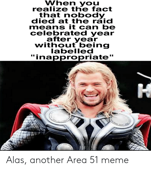 """Meme, Celebrated, and Another: When you  realize the fact  that nobody  died at the raid  means it can be  celebrated year  after year  without being  labelled  """"inappropriate  I Alas, another Area 51 meme"""