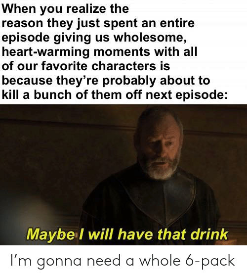 Wholesome Heart: When you realize the  reason they just spent an entire  episode giving us wholesome,  heart-Warming moments with all  of our favorite caracters is  because they're probably about to  kill a bunch of them off next episode:  Maybel will have that drink I'm gonna need a whole 6-pack