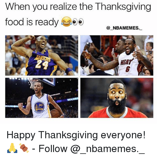 Food, Memes, and Thanksgiving: When you realize the Thanksgiving  food is ready  _NBAMEMES.  HEAT  WAR  30 Happy Thanksgiving everyone! 🙏🍖 - Follow @_nbamemes._