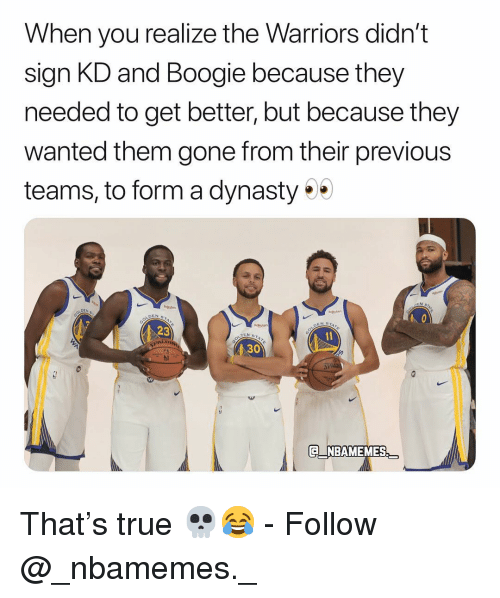 Memes, True, and Warriors: When you realize the Warriors didn't  sign KD and Boogie because they  needed to get better, but because they  wanted them gone from their previous  teams, to form a dynasty  N STAZ  Rkuten  23  30  QNBAMEMES That's true 💀😂 - Follow @_nbamemes._
