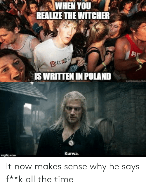 Quickmeme Com: WHEN YOU  REALIZE THE WITCHER  BLLAS  IS WRITTEN IN POLAND  quickmeme.com  Kurwa.  imgfip.com It now makes sense why he says f**k all the time