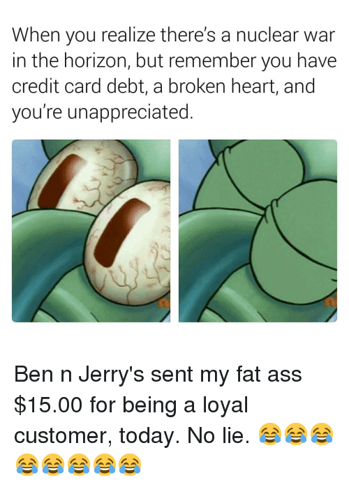 my-fat-ass: When you realize there's a nuclear war  in the horizon, but remember you have  credit card debt, a broken heart, and  you're unappreciated. Ben n Jerry's sent my fat ass $15.00 for being a loyal customer, today. No lie. 😂😂😂😂😂😂😂😂