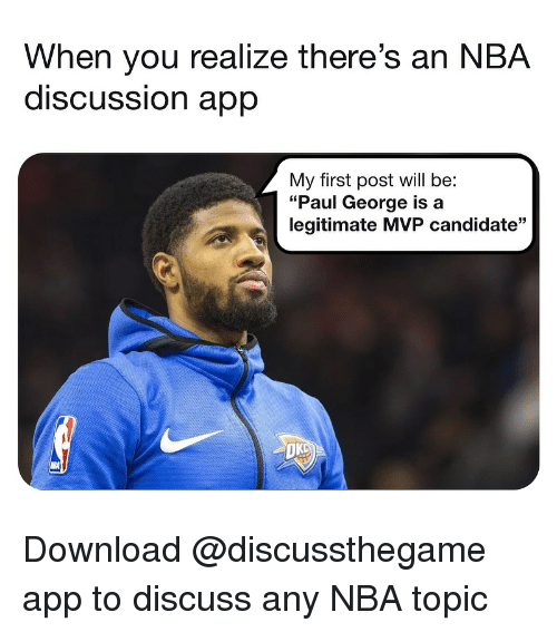 "First Post: When you realize there's an NBA  discUSSsion aprp  My first post will be:  ""Paul George is a  legitimate MVP candidate""  OK Download @discussthegame app to discuss any NBA topic"