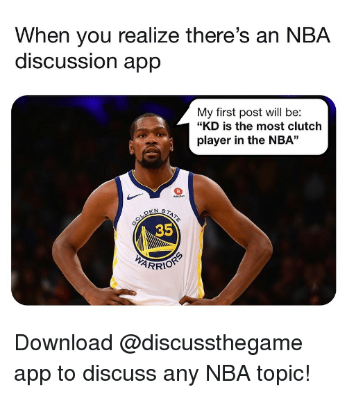 "First Post: When you realize there's an NBA  discUSSsion aprp  My first post will be:  ""KD is the most clutch  player in the NBA""  35  ARRIOR Download @discussthegame app to discuss any NBA topic!"