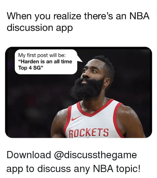"First Post: When you realize there's an NBA  discUSSsion aprp  My first post will be:  ""Harden is an all time  Top 4 SG""  ROCKETS Download @discussthegame app to discuss any NBA topic!"