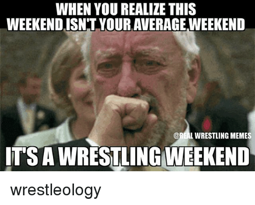 Wrestling Memes: WHEN YOU REALIZE THIS  WEEKEND ISNT YOUR AVERAGE WEEKEND  @REAL WRESTLING MEMES  ITSAWRESTLING WEEKEND wrestleology