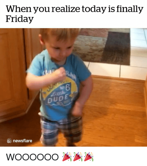 Dude, Friday, and Today: When you realize today is finally  Friday  DUDE  newsflare WOOOOOO 🎉🎉🎉
