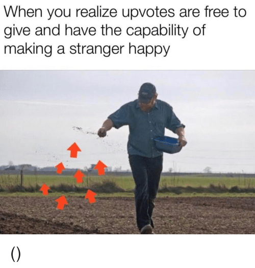 Free, Happy, and Making A: When you realize upvotes are free to  give and have the capability of  making a stranger happy (っ◔◡◔)っ