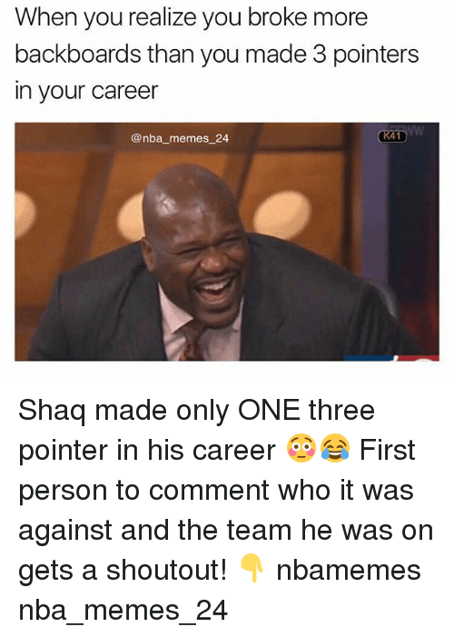 shaqs: When you realize you broke more  backboards than you made 3 pointers  in your career  @nba memes 24  K41 Shaq made only ONE three pointer in his career 😳😂 First person to comment who it was against and the team he was on gets a shoutout! 👇 nbamemes nba_memes_24