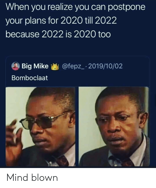 realize: When you realize you can postpone  your plans for 2020 till 2022  because 2022 is 2020 too  @fepz_ 2019/10/02  Big Mike  Bomboclaat Mind blown
