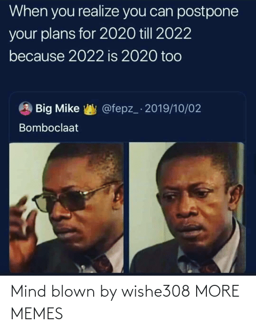 realize: When you realize you can postpone  your plans for 2020 till 2022  because 2022 is 2020 too  @fepz_ 2019/10/02  Big Mike  Bomboclaat Mind blown by wishe308 MORE MEMES