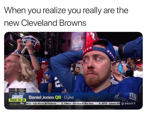San Francisco 49ers, Abc, and Cleveland Browns: When you realize you really are the  new Cleveland Browns  7. JAX  6. NYG  Daniel Jones QB- Duke  PICK IS IN  ROUND 1 abc  ALS-Kyler Murray QB/0klahoma  2.49ers-Nick Bosa DE/Ohio State  3. JETS- Quinnen Will