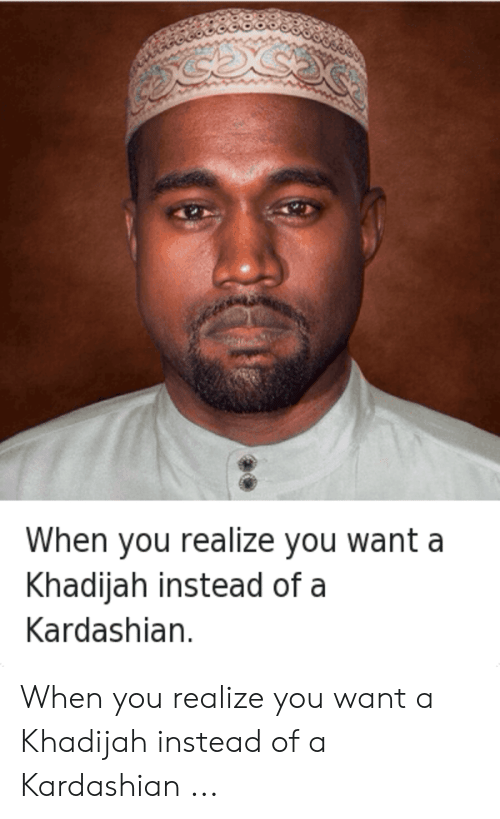 Kanye West Meme: When you realize you want a  Khadijah instead of a  Kardashian. When you realize you want a Khadijah instead of a Kardashian ...