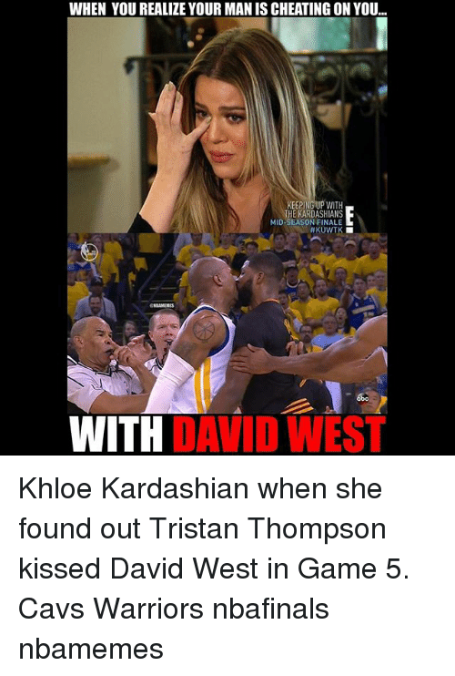 Khloe Kardashian: WHEN YOU REALIZE YOUR MAN IS CHEATING ON YOU...  KEEPING UP WITH  HE KARDASHIANS  MID SEASON FINALE  HKUWTK  DAVID WEST  WITH Khloe Kardashian when she found out Tristan Thompson kissed David West in Game 5. Cavs Warriors nbafinals nbamemes