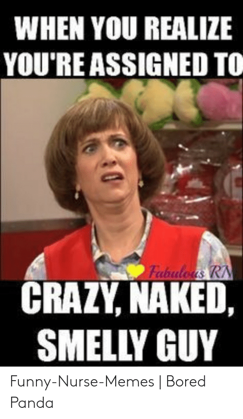 Funny Nurse Memes: WHEN YOU REALIZE  YOU'RE ASSIGNED TO  Fabuloas RN  CRAZY, NAKED,  SMELLY GUY Funny-Nurse-Memes | Bored Panda