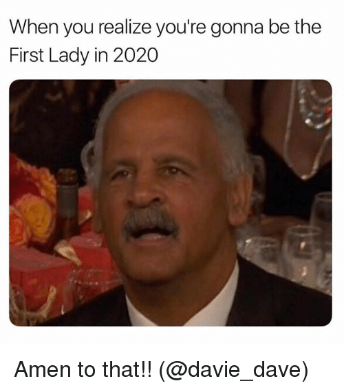 Amen To That: When you realize you're gonna be the  First Lady in 2020 Amen to that!! (@davie_dave)