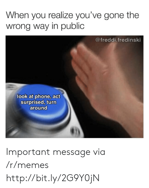 Memes, Phone, and Http: When you realize you've gone the  wrong way in public  @freddi.fredinski  look at phone, act  surprised, turn  around Important message via /r/memes http://bit.ly/2G9Y0jN