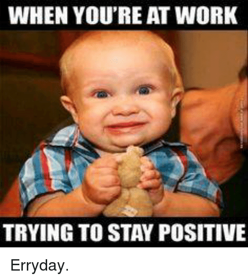 when you reat work trying to stay positive erryday 14947166 when you reat work trying to stay positive erryday meme on