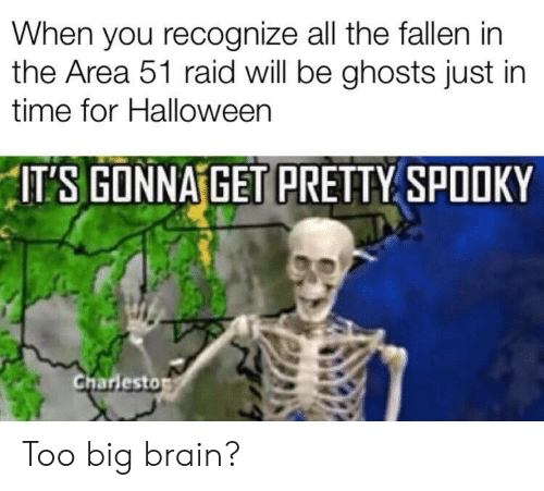 Halloween, Brain, and Time: When you recognize all the fallen in  the Area 51 raid will be ghosts just in  time for Halloween  ITS GONNA GET PRETTY SPOOKY  Charlesto Too big brain?