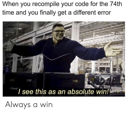 Time, Code, and You: When you recompile your code for the 74th  time and you finally get a different error  see this as an absolute win! Always a win