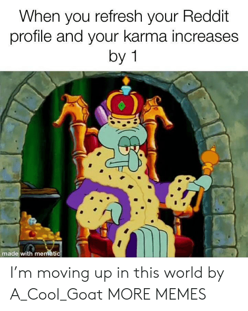 refresh: When you refresh your Reddit  profile and your karma increases  by 1  made with mematic I'm moving up in this world by A_Cool_Goat MORE MEMES