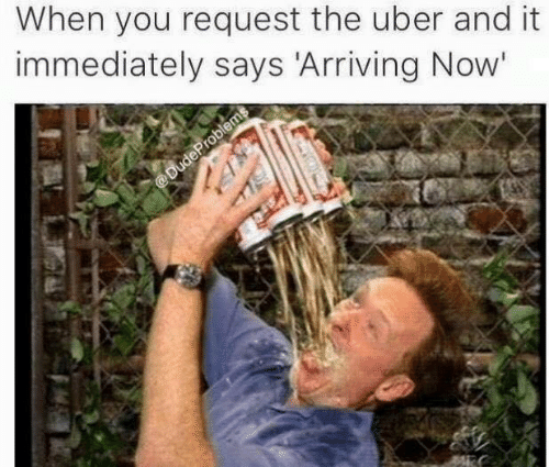 Uber, You, and Now: When you request the uber and it  immediately says Arriving Now'