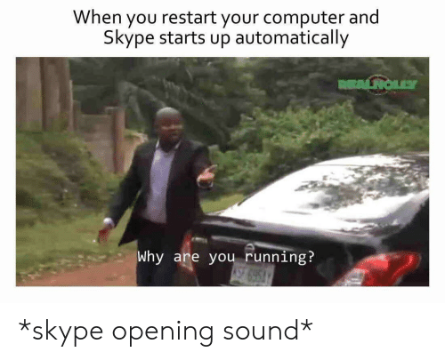 Skype: When you restart your computer and  Skype starts up automatically  Why are you running? *skype opening sound*