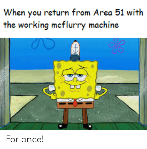 Area 51, Working, and Once: When you return from Area 51 with  the working mcflurry machine For once!