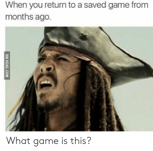 Game, You, and Saved: When you return to a saved game from  months ago What game is this?