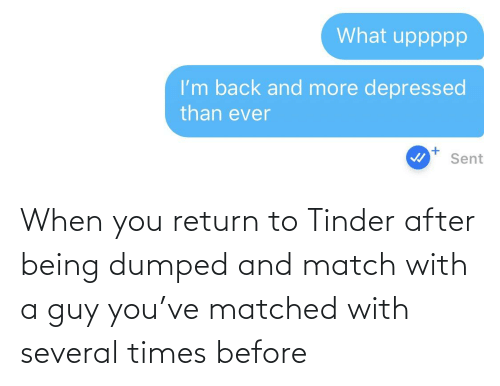 Dumped: When you return to Tinder after being dumped and match with a guy you've matched with several times before