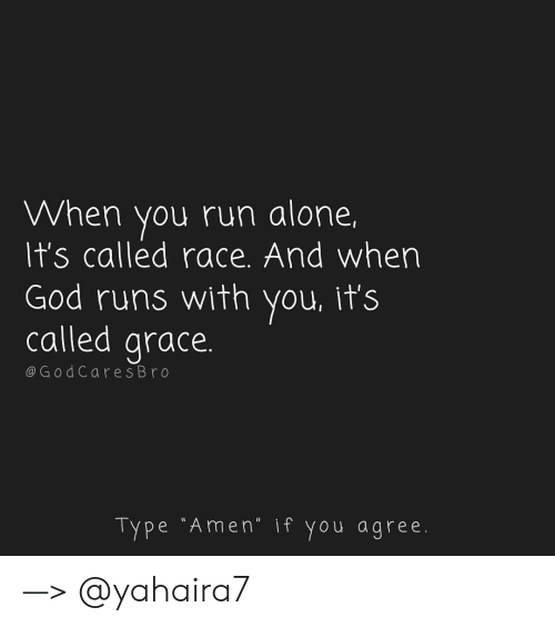 "if you agree: When you run alone,  It's called race. And wher  God runs with you, it's  called grace  @G odCares Br o  Type ""Amen"" if you agree —> @yahaira7"
