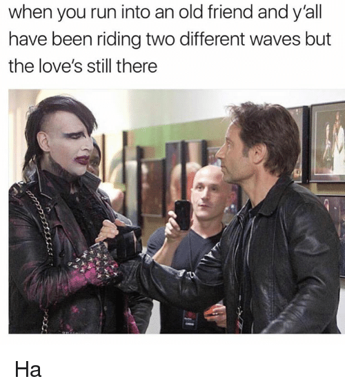 Dank, Run, and Waves: when you run into an old friend and y'all  have been riding two different waves but  the love's still there Ha