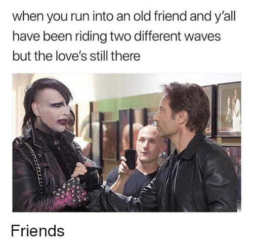 Friends, Run, and Waves: when you run into an old friend and y'all  have been riding two different waves  but the love's still there Friends
