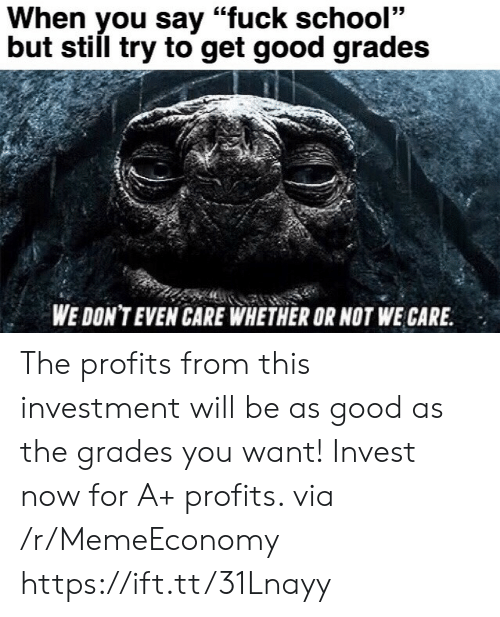 "Good Grades: When you say ""fuck school""  but still try to get good grades  WE DON'T EVEN CARE WHETHER OR NOT WE CARE The profits from this investment will be as good as the grades you want! Invest now for A+ profits. via /r/MemeEconomy https://ift.tt/31Lnayy"